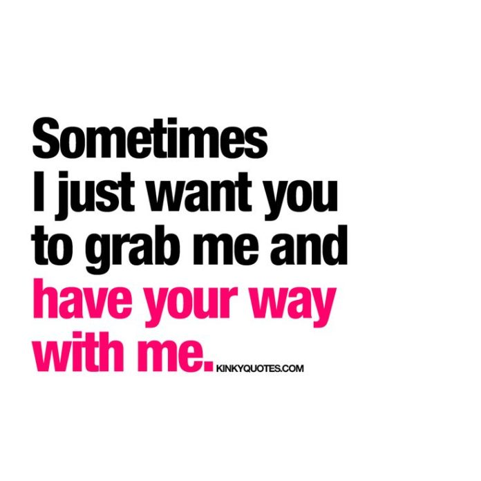 Love Quotes For Her Sometimes I Just Want You To Grab Me And Have