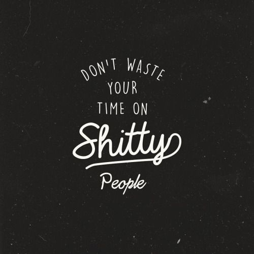 Strength Quotes Dont Waste Your Time On Shitty People Quotess